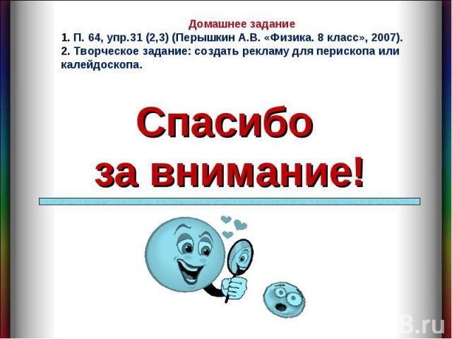 Домашнее задание 1. П. 64, упр.31 (2,3) (Перышкин А.В. «Физика. 8 класс», 2007).2. Творческое задание: создать рекламу для перископа или калейдоскопа.Спасибо за внимание!