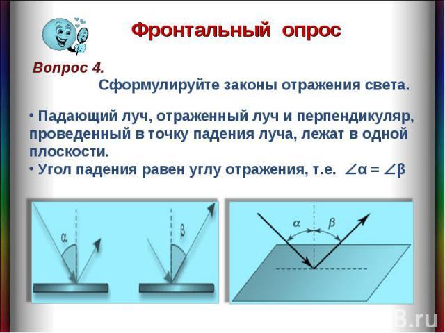 Фронтальный опрос Сформулируйте законы отражения света. Падающий луч, отраженный луч и перпендикуляр, проведенный в точку падения луча, лежат в одной плоскости. Угол падения равен углу отражения, т.е. α = β