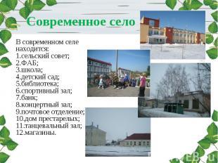 Современное село В современном селе находится:1.сельский совет;2.ФАБ;3.школа;4.д