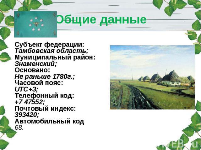 Общие данные Субъект федерации:Тамбовская область;Муницмпальный район:Знаменский;Основано:Не раньше 1780г.;Часовой пояс:UTC+3;Телефонный код:+7 47552;Почтовый индекс:393420;Автомобильный код68.