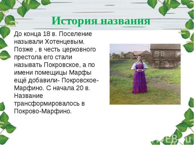 История названия До конца 18 в. Поселение называли Хотенцевым. Позже , в честь церковного престола его стали называть Покровское, а по имени помещицы Марфы ещё добавили- Покровское-Марфино. С начала 20 в. Название трансформировалось в Покрово-Марфино.