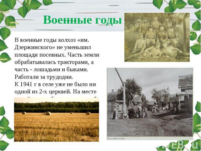 Военные годы В военные годы колхоз «им. Дзержинского» не уменьшил площади посевных. Часть земли обрабатывалась тракторами, а часть - лошадьми и быками. Работали за трудодни. К 1941 г в селе уже не было ни одной из 2-х церквей. На месте одной из них …