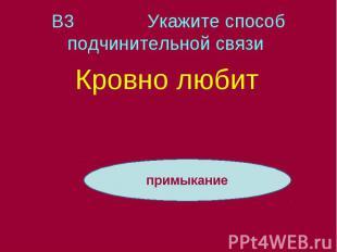 В3 Укажите способ подчинительной связи Кровно любит