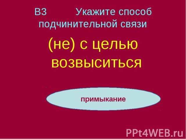 В3 Укажите способ подчинительной связи (не) с целью возвыситься