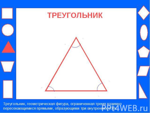 ТРЕУГОЛЬНИК Треугольник, геометрическая фигура, ограниченная тремя взаимно пересекающимися прямыми, образующими три внутренних угла