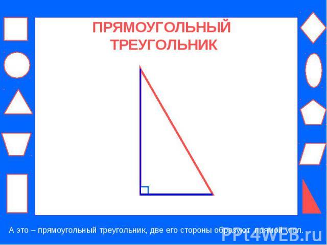 ПРЯМОУГОЛЬНЫЙ ТРЕУГОЛЬНИК А это – прямоугольный треугольник, две его стороны образуют прямой угол.