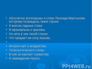 Абсолютно антискушны и стихи Леонида Мартынова, которому посвящены такие строки: