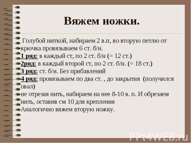 Вяжем ножки. Голубой ниткой, набираем 2 в.п, во вторую петлю от крючка провязываем 6 ст. б/н.1 ряд: в каждый ст, по 2 ст. б/н (= 12 ст.)2ряд: в каждый второй ст, по 2 ст. б/н. (= 18 ст.)3 ряд: ст. б/н. Без прибавлений4 ряд: провязываем по два ст. ,…