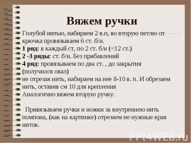 Вяжем ручки Голубой нитью, набираем 2 в.п, во вторую петлю от крючка провязываем 6 ст. б/н.1 ряд: в каждый ст, по 2 ст. б/н (=12 ст.)2 -3 ряды: ст. б/н. Без прибавлений4 ряд: провязываем по два ст. , до закрытия (получился овал)не отрезая нить, наб…