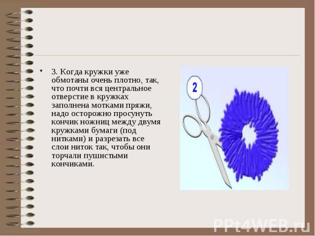 3. Когда кружки уже обмотаны очень плотно, так, что почти вся центральное отверстие в кружках заполнена мотками пряжи, надо осторожно просунуть кончик ножниц между двумя кружками бумаги (под нитками) и разрезать все слои ниток так, чтобы они торчали…