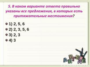5. В каком варианте ответа правильно указаны все предложения, в которых есть при