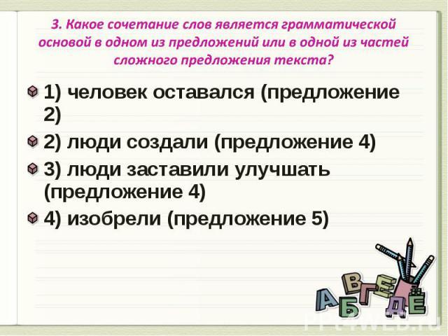 3. Какое сочетание слов является грамматической основой в одном из предложений или в одной из частей сложного предложения текста? 1) человек оставался (предложение 2)2) люди создали (предложение 4)3) люди заставили улучшать (предложение 4)4) изобрел…