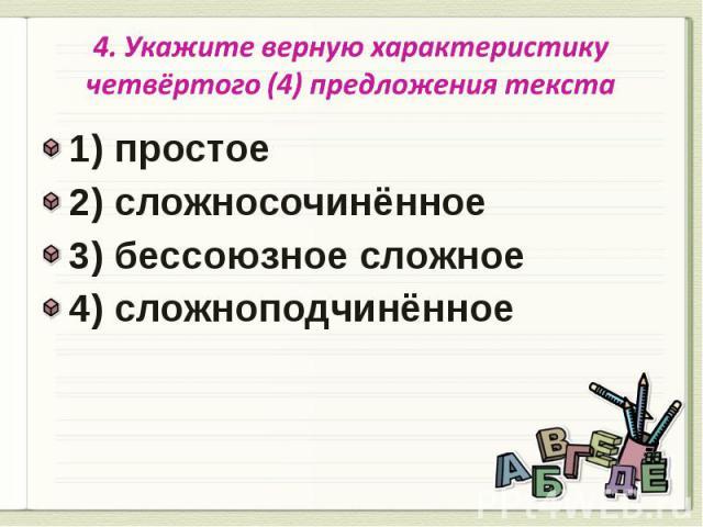 4. Укажите верную характеристику четвёртого (4) предложения текста 1) простое2) сложносочинённое3) бессоюзное сложное 4) сложноподчинённое