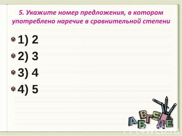 5. Укажите номер предложения, в котором употреблено наречие в сравнительной степени 1) 22) 3 3) 4 4) 5