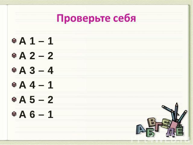Проверьте себя А 1 – 1А 2 – 2А 3 – 4А 4 – 1 А 5 – 2 А 6 – 1