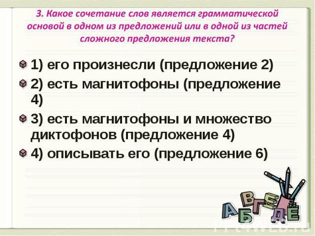 3. Какое сочетание слов является грамматической основой в одном из предложений или в одной из частей сложного предложения текста? 1) его произнесли (предложение 2) 2) есть магнитофоны (предложение 4)3) есть магнитофоны и множество диктофонов (предло…