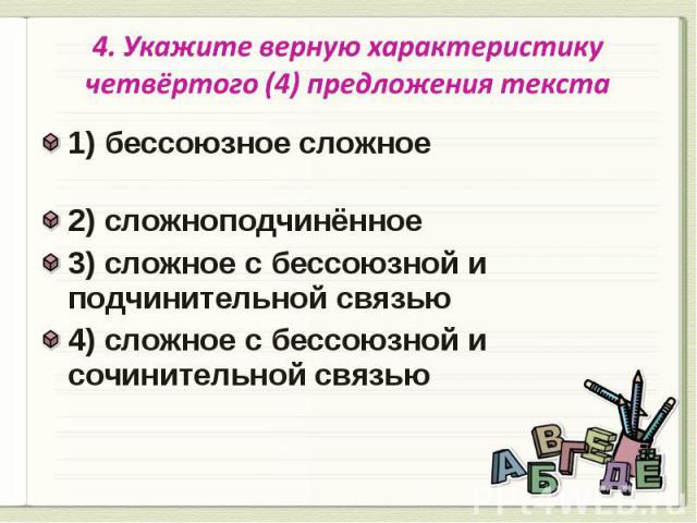 4. Укажите верную характеристику четвёртого (4) предложения текста 1) бессоюзное сложное 2) сложноподчинённое3) сложное с бессоюзной и подчинительной связью4) сложное с бессоюзной и сочинительной связью