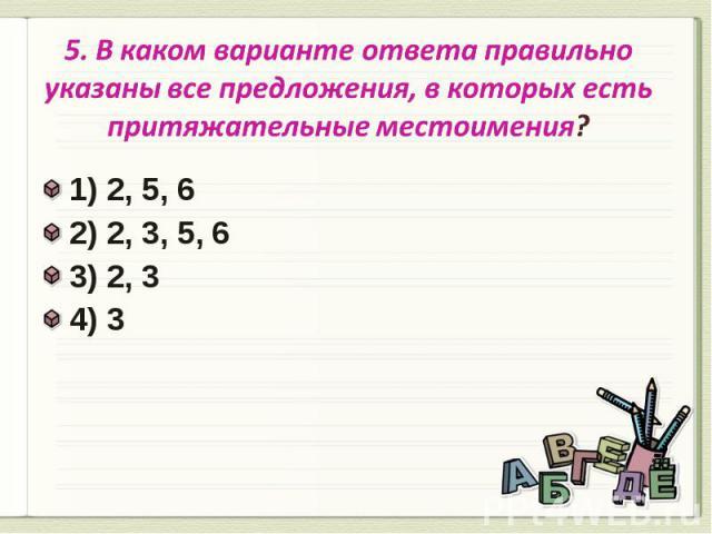 5. В каком варианте ответа правильно указаны все предложения, в которых есть притяжательные местоимения? 1) 2, 5, 62) 2, 3, 5, 6 3) 2, 3 4) 3