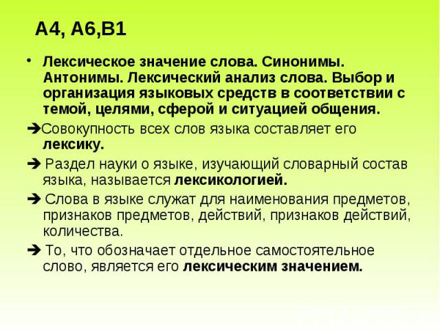 А4, А6,В1 Лексическое значение слова. Синонимы. Антонимы. Лексический анализ слова. Выбор и организация языковых средств в соответствии с темой, целями, сферой и ситуацией общения.Совокупность всех слов языка составляет его лексику. Раздел науки о я…