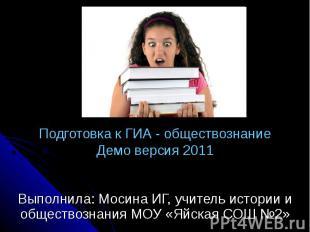 Подготовка к ГИА - обществознаниеДемо версия 2011 Выполнила: Мосина ИГ, учитель