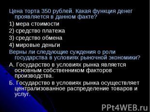 Цена торта 350 рублей. Какая функция денег проявляется в данном факте?1) мера ст