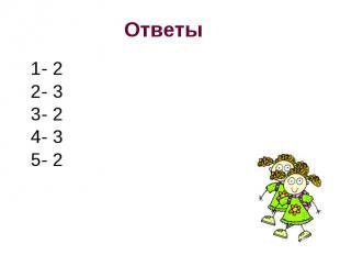 Ответы 1- 2 2- 33- 24- 35- 2