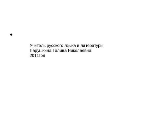 Учитель русского языка и литературы Парушкина Галина Николаевна2011год