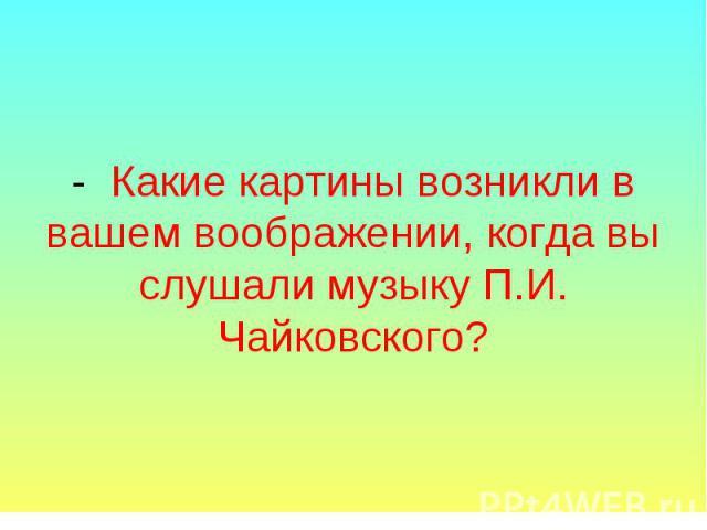 - Какие картины возникли в вашем воображении, когда вы слушали музыку П.И. Чайковского?