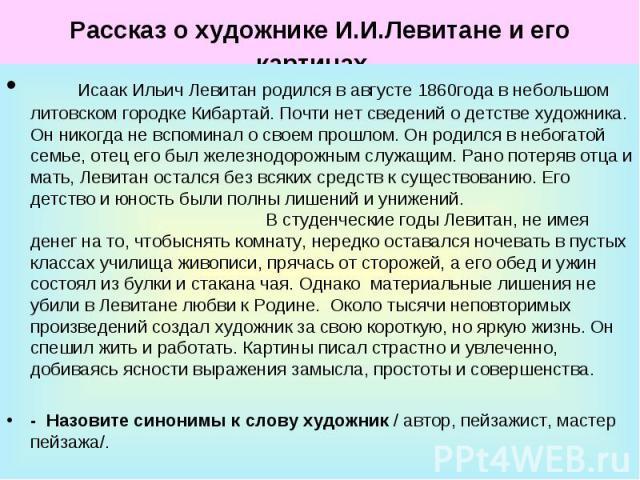 Рассказ о художнике И.И.Левитане и его картинах . Исаак Ильич Левитан родился в августе 1860года в небольшом литовском городке Кибартай. Почти нет сведений о детстве художника. Он никогда не вспоминал о своем прошлом. Он родился в небогатой семье, о…