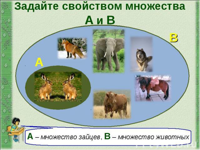 Задайте свойством множества А и В А – множество зайцев, В – множество животных
