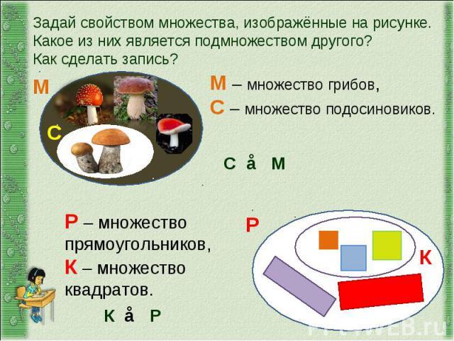 Задай свойством множества, изображённые на рисунке.Какое из них является подмножеством другого?Как сделать запись?М – множество грибов, С – множество подосиновиков.Р – множество прямоугольников, К – множество квадратов.