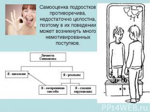 Самооценка подростков противоречива, недостаточно целостна, поэтому в их поведен
