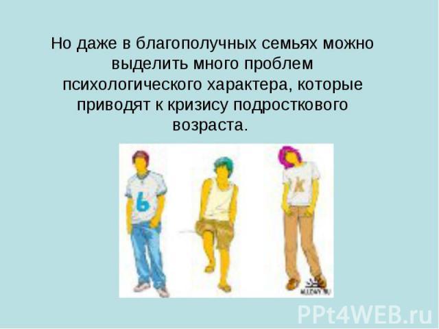 Но даже в благополучных семьях можно выделить много проблем психологического характера, которые приводят к кризису подросткового возраста.