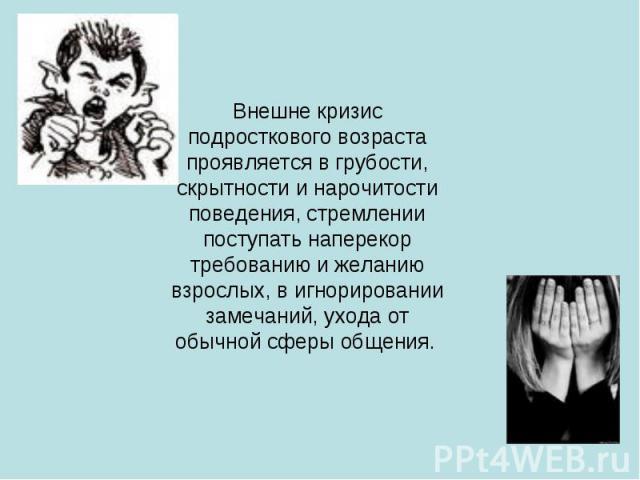 Внешне кризис подросткового возраста проявляется в грубости, скрытности и нарочитости поведения, стремлении поступать наперекор требованию и желанию взрослых, в игнорировании замечаний, ухода от обычной сферы общения.