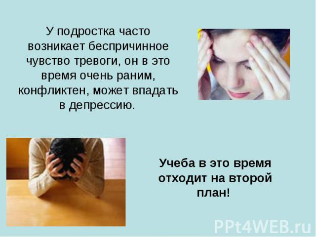 У подростка часто возникает беспричинное чувство тревоги, он в это время очень раним, конфликтен, может впадать в депрессию. Учеба в это время отходит на второй план!