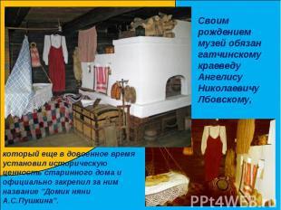 Своим рождением музей обязан гатчинскому краеведу Ангелису Николаевичу Лбовскому