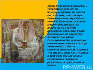 Арина Родионовна родилась и умерла крепостной. На похороны Пушкин не поехал, как