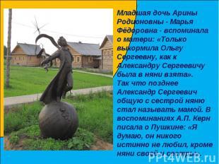 Младшая дочь Арины Родионовны - Марья Фёдоровна - вспоминала о матери: «Только в