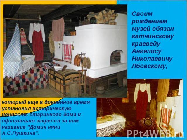 Своим рождением музей обязан гатчинскому краеведу Ангелису Николаевичу Лбовскому,который еще в довоенное время установил историческую ценность старинного дома и официально закрепил за ним название