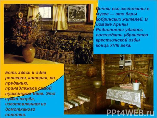 Почти все экспонаты в музее — это дары кобринских жителей. В домике Арины Родионовны удалось воссоздать убранство крестьянской избы конца XVIII века.Есть здесь и одна реликвия, которая, по преданию, принадлежала самой пушкинской няне. Это сумка-торб…