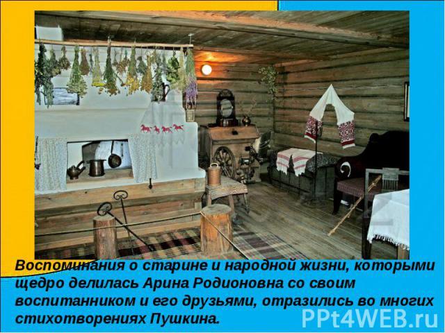 Воспоминания о старине и народной жизни, которыми щедро делилась Арина Родионовна со своим воспитанником и его друзьями, отразились во многих стихотворениях Пушкина.