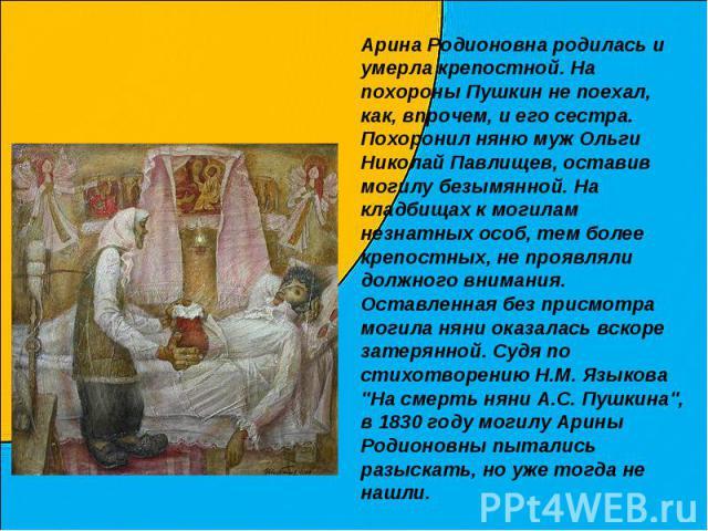 Арина Родионовна родилась и умерла крепостной. На похороны Пушкин не поехал, как, впрочем, и его сестра. Похоронил няню муж Ольги Николай Павлищев, оставив могилу безымянной. На кладбищах к могилам незнатных особ, тем более крепостных, не проявляли …