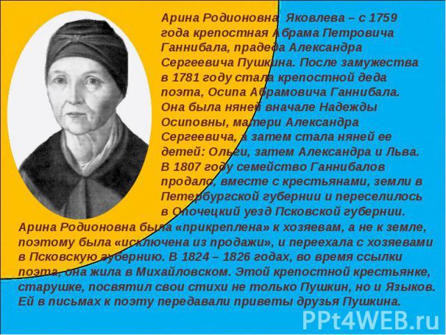 Арина Родионовна Яковлева – с 1759 года крепостная Абрама Петровича Ганнибала, прадеда Александра Сергеевича Пушкина. После замужества в 1781 году стала крепостной деда поэта, Осипа Абрамовича Ганнибала. Она была няней вначале Надежды Осиповны, мате…