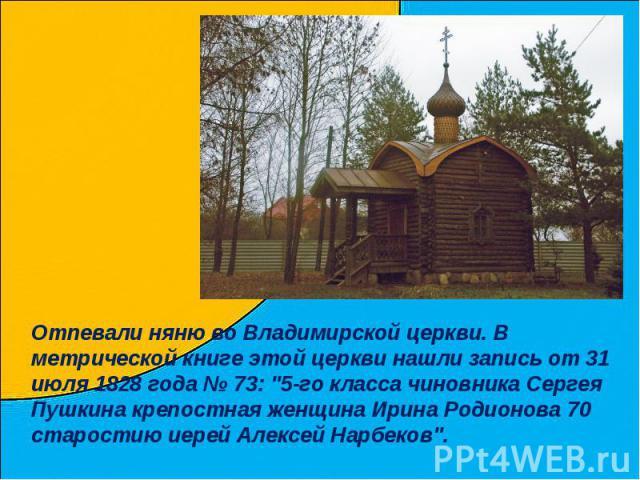 Отпевали няню во Владимирской церкви. В метрической книге этой церкви нашли запись от 31 июля 1828 года № 73: