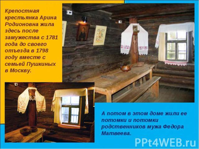 Крепостная крестьянка Арина Родионовна жила здесь после замужества с 1781 года до своего отъезда в 1798 году вместе с семьей Пушкиных в Москву. А потом в этом доме жили ее потомки и потомки родственников мужа Федора Матвеева.