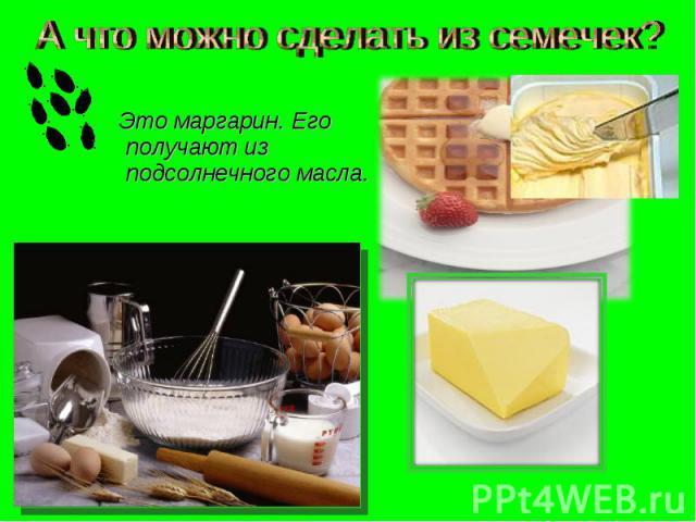 А что можно сделать из семечек? Это маргарин. Его получают из подсолнечного масла.
