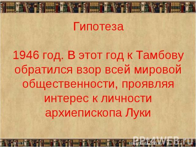 Гипотеза1946 год. В этот год к Тамбову обратился взор всей мировой общественности, проявляя интерес к личности архиепископа Луки