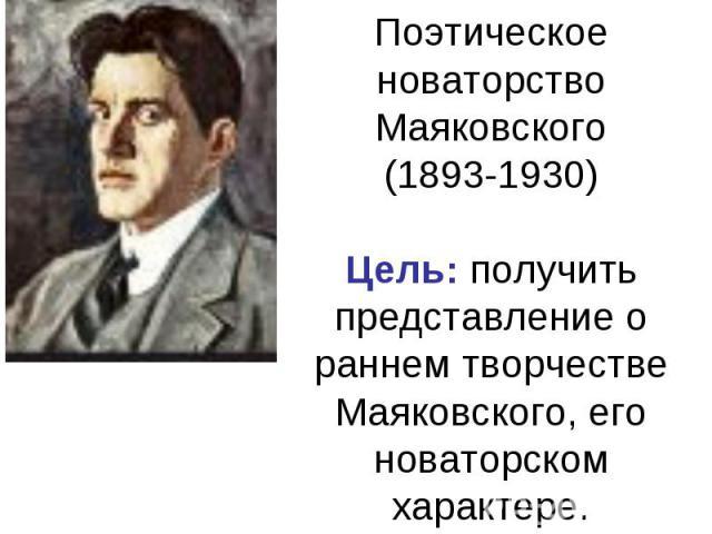 Поэтическое новаторство Маяковского(1893-1930)Цель: получить представление о раннем творчестве Маяковского, его новаторском характере.
