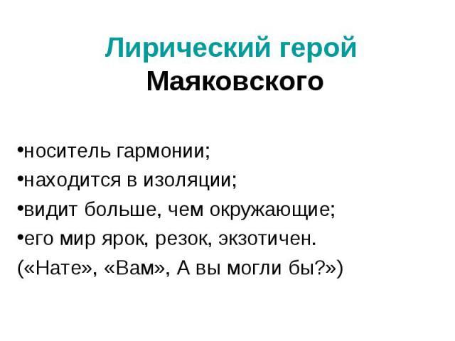 Лирический герой Маяковского носитель гармонии;находится в изоляции;видит больше, чем окружающие;его мир ярок, резок, экзотичен.(«Нате», «Вам», А вы могли бы?»)
