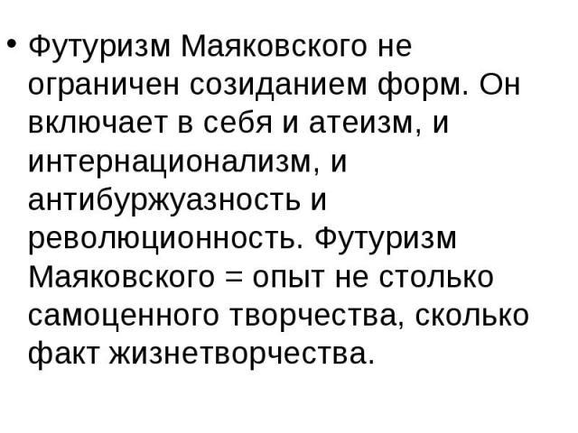 Футуризм Маяковского не ограничен созиданием форм. Он включает в себя и атеизм, и интернационализм, и антибуржуазность и революционность. Футуризм Маяковского = опыт не столько самоценного творчества, сколько факт жизнетворчества.